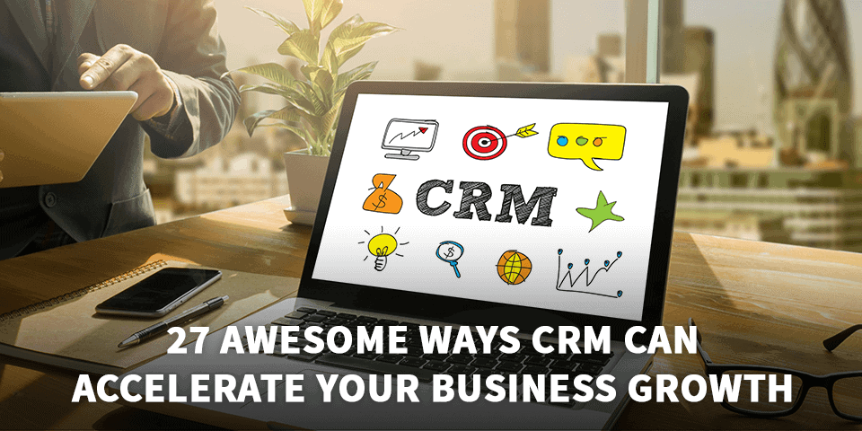 27 Awesome Ways CRM Can Accelerate Your Business Growth
